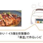 柔らかい!イカ飯を炊飯器の「保温」で作る浜内千波先生のレシピをご紹介~シブ5時~