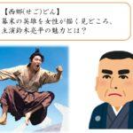 【西郷(せご)どん】幕末の英雄を女性が描く見どころ、主演鈴木亮平の魅力とは?