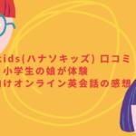 hanaso kids(ハナソキッズ) 口コミ!小学生の娘が体験中の子ども向けオンライン英会話の感想